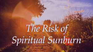 The Risk of Spiritual Sunburn