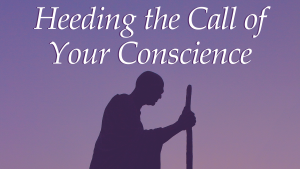 Heeding the Call of Your Conscience