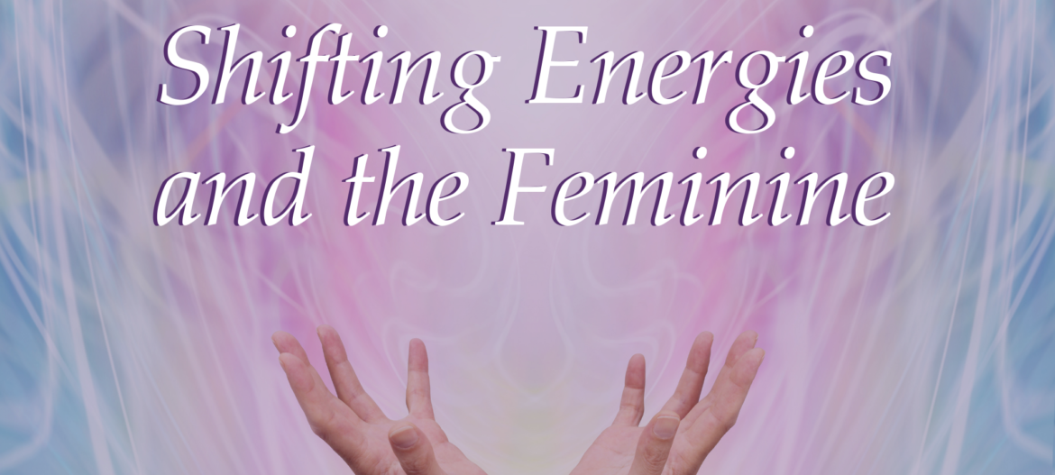 Shifting Energies and the Feminine