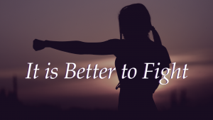 It is Better to Fight