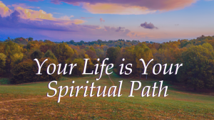 Your Life is Your Spiritual Path